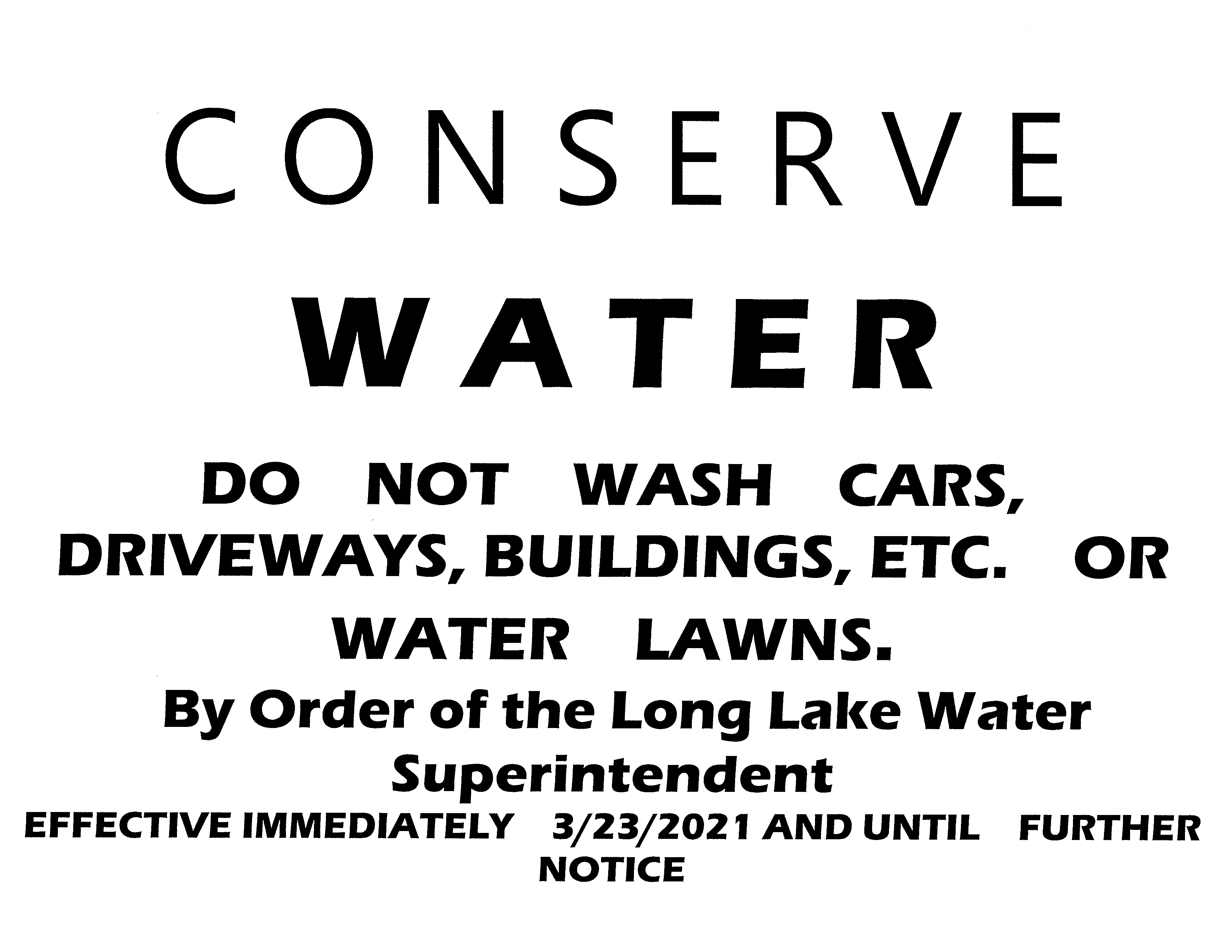 C O N S E R V E  W A T E R  DO  NOT  WASH  CARS, DRIVEWAYS, BUILDINGS, ETC.  OR  WATER  LAWNS.  By Order of the Long Lake Water Superintendent  EFFECTIVE IMMEDIATELY  3/23/2021 AND UNTIL  FURTHER  NOTICE